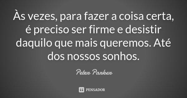 Às vezes, para fazer a coisa certa, é preciso ser firme e desistir daquilo que mais queremos. Até dos nossos sonhos.... Frase de Peter Parker.