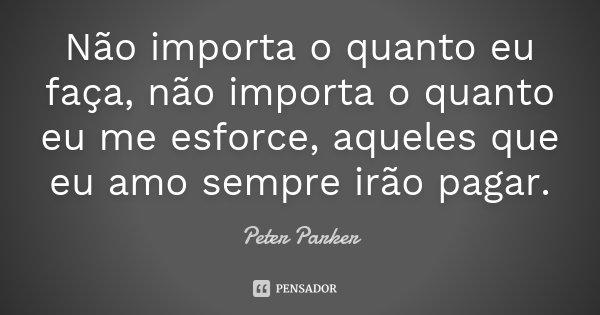 Não importa o quanto eu faça, não importa o quanto eu me esforce, aqueles que eu amo sempre irão pagar.... Frase de Peter Parker.