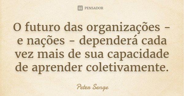 O futuro das organizações - e nações - dependerá cada vez mais de sua capacidade de aprender coletivamente.... Frase de Peter Senge.