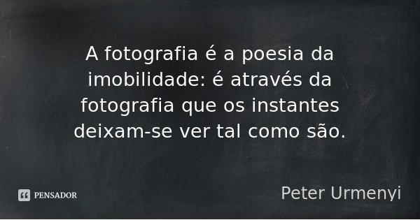 A fotografia é a poesia da imobilidade: é através da fotografia que os instantes deixam-se ver tal como são.... Frase de Peter Urmenyi.