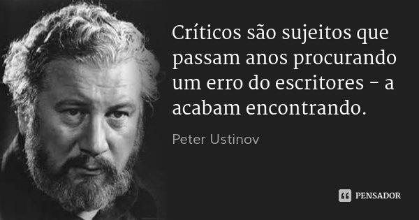 Críticos são sujeitos que passam anos procurando um erro do escritores - a acabam encontrando.... Frase de Peter Ustinov.