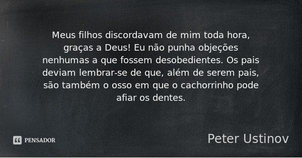 Meus filhos discordavam de mim toda hora, graças a Deus! Eu não punha objeções nenhumas a que fossem desobedientes. Os pais deviam lembrar-se de que, além de se... Frase de Peter Ustinov.