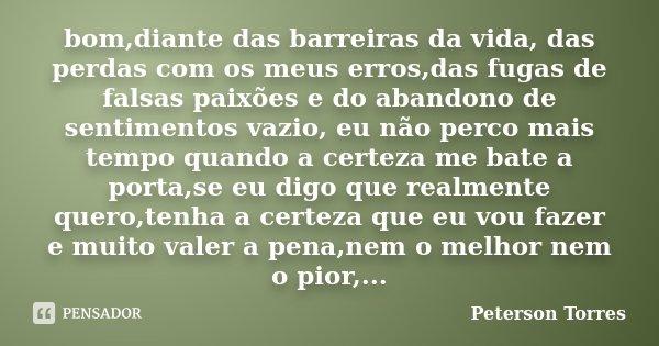 bom,diante das barreiras da vida, das perdas com os meus erros,das fugas de falsas paixões e do abandono de sentimentos vazio, eu não perco mais tempo quando a ... Frase de Peterson Torres.