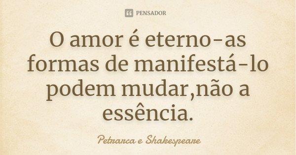 O amor é eterno-as formas de manifestá-lo podem mudar,não a essência.... Frase de Petrarca e Shakespeare.
