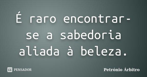 É raro encontrar-se a sabedoria aliada à beleza.... Frase de Petrónio Árbitro.