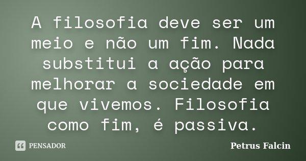 A filosofia deve ser um meio e não um fim. Nada substitui a ação para melhorar a sociedade em que vivemos. Filosofia como fim, é passiva.... Frase de Petrus Falcin.