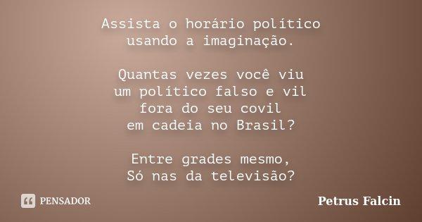 Assista o horário político usando a imaginação. Quantas vezes você viu um político falso e vil fora do seu covil em cadeia no Brasil? Entre grades mesmo, Só nas... Frase de Petrus Falcin.