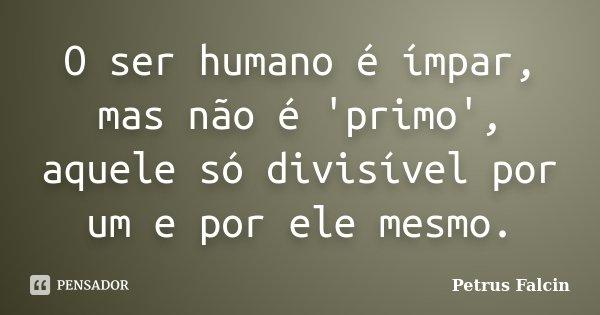 O ser humano é ímpar, mas não é 'primo', aquele só divisível por um e por ele mesmo.... Frase de Petrus Falcin.