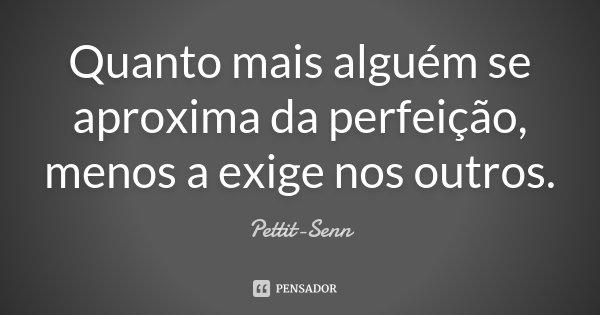 Quanto mais alguém se aproxima da perfeição, menos a exige nos outros.... Frase de Pettit-Senn.
