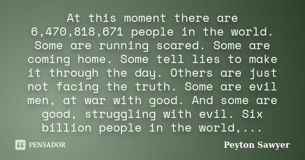 At this moment there are 6,470,818,671 people in the world. Some are running scared. Some are coming home. Some tell lies to make it through the day. Others are... Frase de Peyton Sawyer.