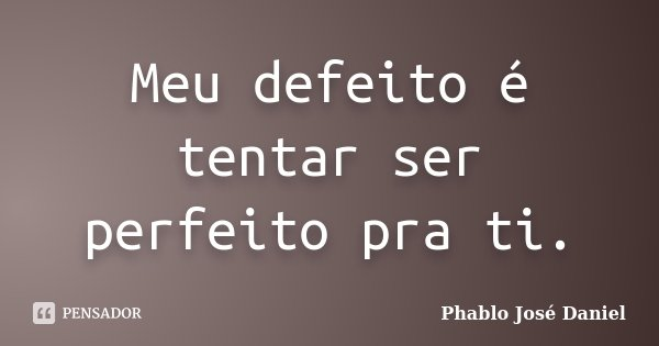 Meu defeito é tentar ser perfeito pra ti.... Frase de Phablo José Daniel.