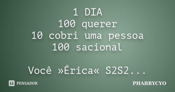 1 DIA 100 querer 10 cobri uma pessoa 100 sacional Você »Érica« S2S2...... Frase de PHABRYCYO.
