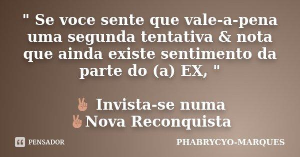 """"""" Se voce sente que vale-a-pena uma segunda tentativa & nota que ainda existe sentimento da parte do (a) EX, """" ✌ Invista-se numa ✌Nova Reconquista... Frase de PHABRYCYO-MARQUES."""