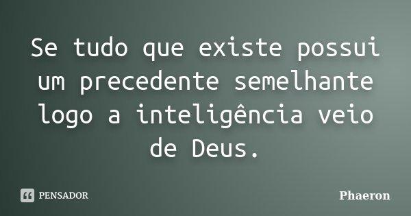 Se tudo que existe possui um precedente semelhante logo a inteligência veio de Deus.... Frase de Phaeron.