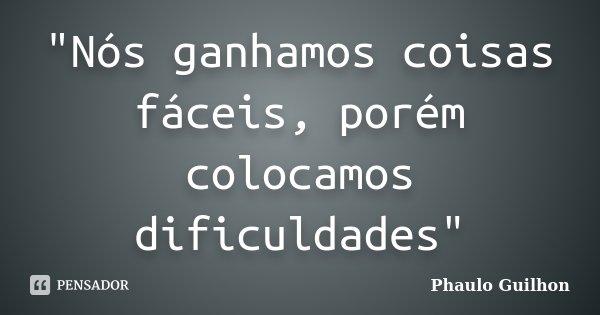 """""""Nós ganhamos coisas fáceis, porém colocamos dificuldades""""... Frase de Phaulo Guilhon."""