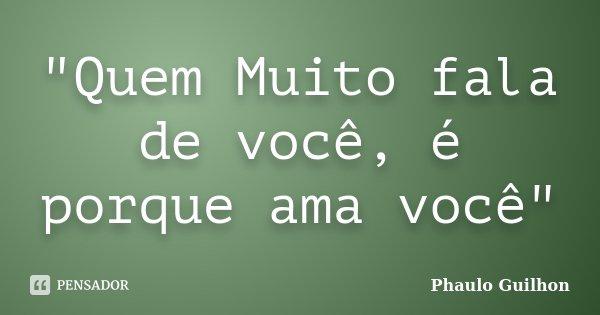 """""""Quem Muito fala de você, é porque ama você""""... Frase de Phaulo Guilhon."""