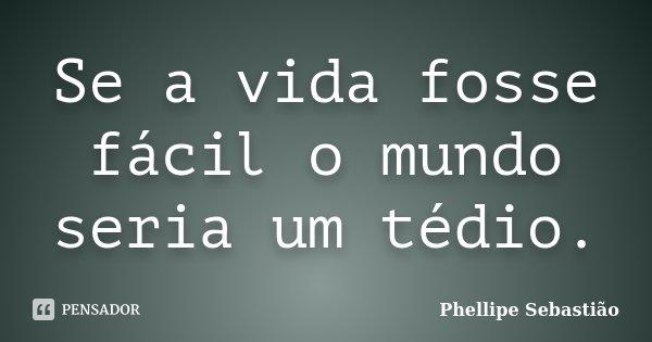 Se a vida fosse fácil o mundo seria um tédio.... Frase de Phellipe Sebastião.