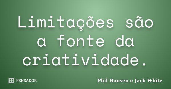 Limitações são a fonte da criatividade.... Frase de Phil Hansen e Jack White.