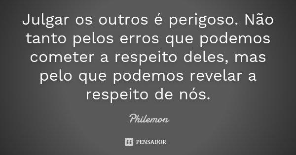 Julgar os outros é perigoso. Não tanto pelos erros que podemos cometer a respeito deles, mas pelo que podemos revelar a respeito de nós.... Frase de Philemon.