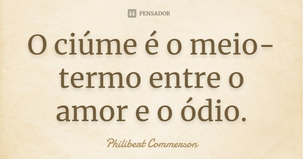 O ciúme é o meio-termo entre o amor e o ódio.... Frase de Philibert Commerson.