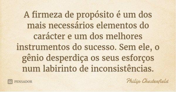 A firmeza de propósito é um dos mais necessários elementos do carácter e um dos melhores instrumentos do sucesso. Sem ele, o gênio desperdiça os seus esforços n... Frase de Philip Chesterfield.