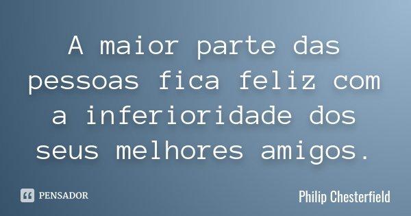 A maior parte das pessoas fica feliz com a inferioridade dos seus melhores amigos.... Frase de Philip Chesterfield.
