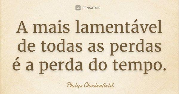 A mais lamentável de todas as perdas é a perda do tempo.... Frase de Philip Chesterfield.