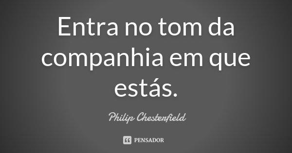 Entra no tom da companhia em que estás.... Frase de Philip Chesterfield.