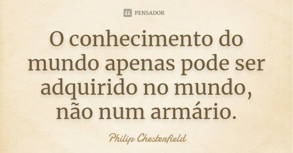 O conhecimento do mundo apenas pode ser adquirido no mundo, não num armário.... Frase de Philip Chesterfield.