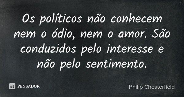 Os políticos não conhecem nem o ódio, nem o amor. São conduzidos pelo interesse e não pelo sentimento.... Frase de Philip Chesterfield.
