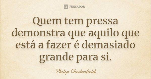 Quem tem pressa demonstra que aquilo que está a fazer é demasiado grande para si.... Frase de Philip Chesterfield.