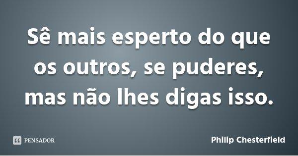 Sê mais esperto do que os outros, se puderes, mas não lhes digas isso.... Frase de Philip Chesterfield.