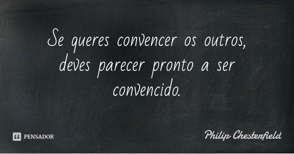 Se queres convencer os outros, deves parecer pronto a ser convencido.... Frase de Philip Chesterfield.