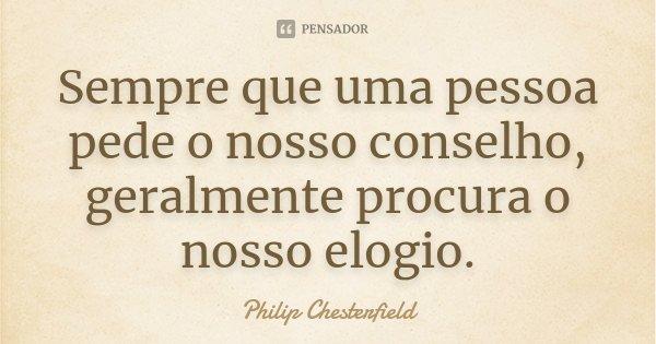 Sempre que uma pessoa pede o nosso conselho, geralmente procura o nosso elogio.... Frase de Philip Chesterfield.