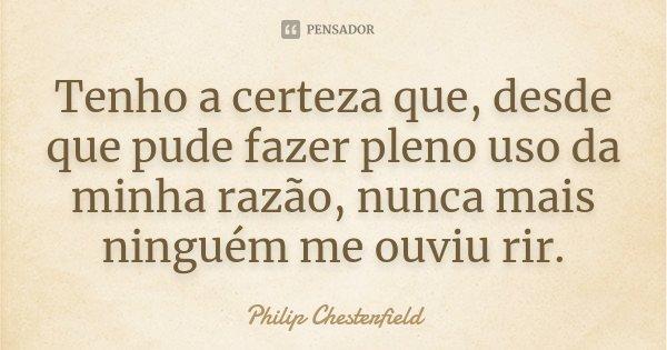 Tenho a certeza que, desde que pude fazer pleno uso da minha razão, nunca mais ninguém me ouviu rir.... Frase de Philip Chesterfield.