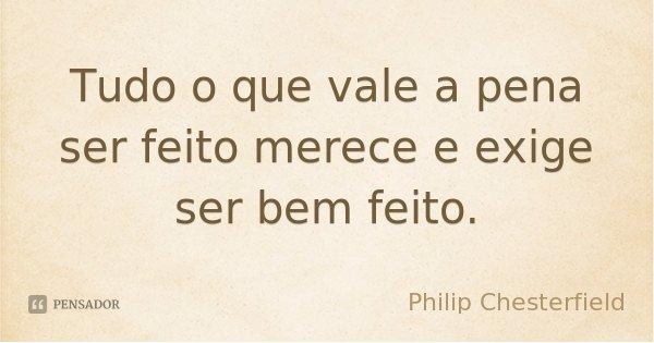 Tudo o que vale a pena ser feito merece e exige ser bem feito.... Frase de Philip Chesterfield.