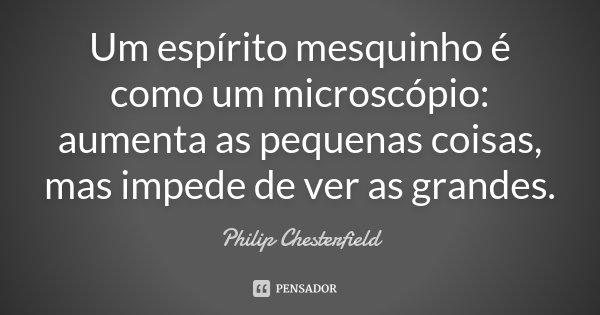 Um espírito mesquinho é como um microscópio: aumenta as pequenas coisas, mas impede de ver as grandes.... Frase de Philip Chesterfield.