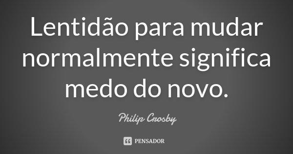 Lentidão para mudar normalmente significa medo do novo.... Frase de Philip Crosby.
