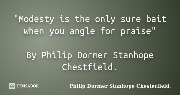 """""""Modesty is the only sure bait when you angle for praise"""" By Philip Dormer Stanhope Chestfield.... Frase de Philip Dormer Stanhope Chesterfield.."""
