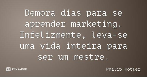 Demora dias para se aprender marketing. Infelizmente, leva-se uma vida inteira para ser um mestre.... Frase de Philip Kotler.