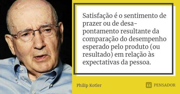 Satisfação é o sentimento de prazer ou de desapontamento resultante da comparação do desempenho esperado pelo produto (ou resultado) em relação às expectativa... Frase de Philip Kotler.
