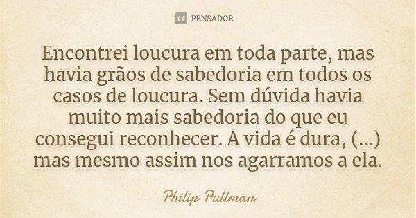 Encontrei loucura em toda parte, mas havia grãos de sabedoria em todos os casos de loucura. Sem dúvida havia muito mais sabedoria do que eu consegui reconhecer.... Frase de Philip Pullman.
