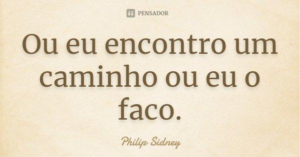 Ou eu encontro um caminho ou eu o faco.... Frase de Philip Sidney.