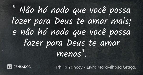 """"""" Não há nada que você possa fazer para Deus te amar mais; e não há nada que você possa fazer para Deus te amar menos"""".... Frase de Philip Yancey - Livro Maravilhosa Graça.."""