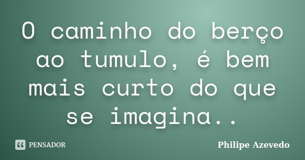 O caminho do berço ao tumulo, é bem mais curto do que se imagina..... Frase de Philipe Azevedo.