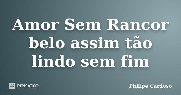 Amor Sem Rancor belo assim tão lindo sem fim... Frase de Philipe Cardoso.