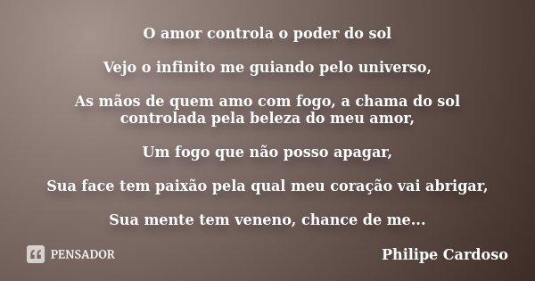 O amor controla o poder do sol Vejo o infinito me guiando pelo universo, As mãos de quem amo com fogo, a chama do sol controlada pela beleza do meu amor, Um fog... Frase de Philipe Cardoso.