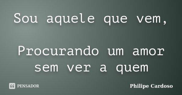 Sou aquele que vem, Procurando um amor sem ver a quem... Frase de Philipe Cardoso.