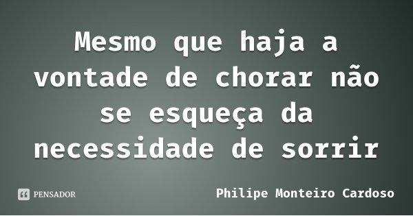Mesmo que haja a vontade de chorar não se esqueça da necessidade de sorrir... Frase de Philipe Monteiro Cardoso.