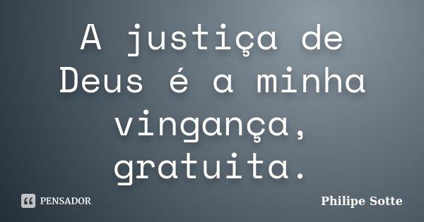 A justiça de Deus é a minha vingança, gratuita.... Frase de Philipe Sotte.